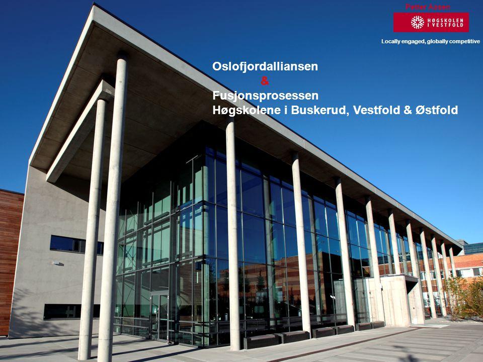 1 Petter Aasen Locally engaged, globally competitive Oslofjordalliansen & Fusjonsprosessen Høgskolene i Buskerud, Vestfold & Østfold