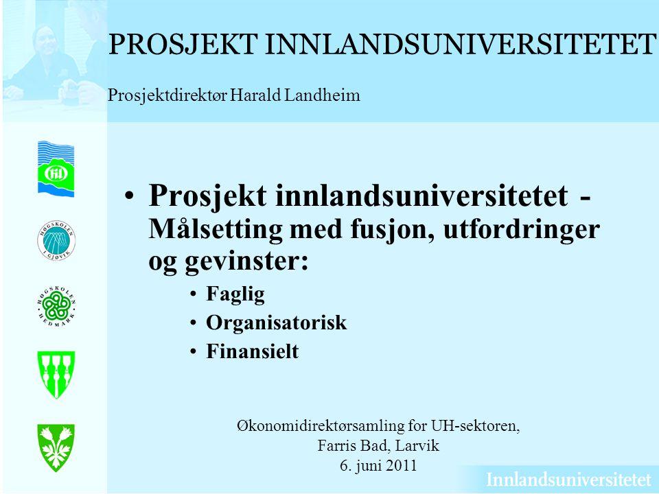 PROSJEKT INNLANDSUNIVERSITETET Prosjektdirektør Harald Landheim Prosjekt innlandsuniversitetet - Målsetting med fusjon, utfordringer og gevinster: Fag