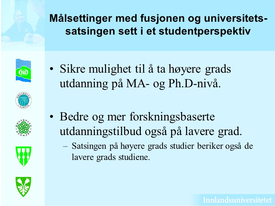 Målsettinger med fusjonen og universitets- satsingen sett i et studentperspektiv Sikre mulighet til å ta høyere grads utdanning på MA- og Ph.D-nivå. B