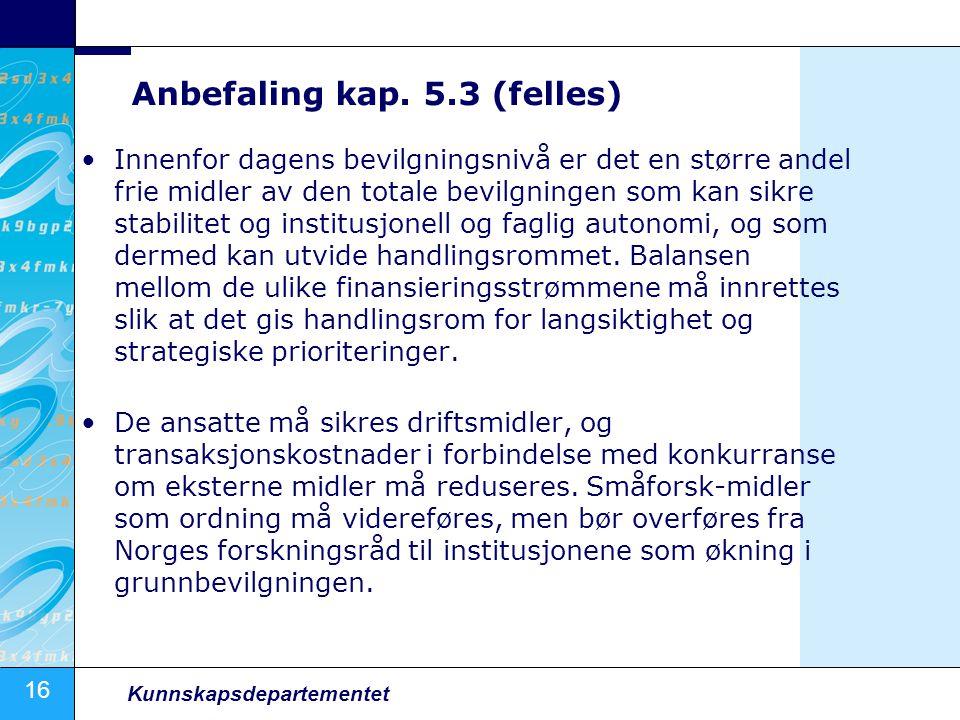 16 Kunnskapsdepartementet Anbefaling kap. 5.3 (felles) Innenfor dagens bevilgningsnivå er det en større andel frie midler av den totale bevilgningen s