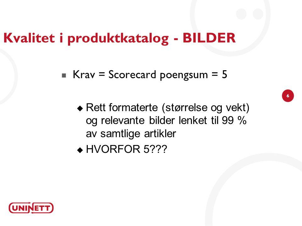 6 Kvalitet i produktkatalog - BILDER Krav = Scorecard poengsum = 5  Rett formaterte (størrelse og vekt) og relevante bilder lenket til 99 % av samtlige artikler  HVORFOR 5???