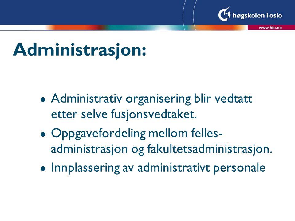Administrasjon: l Administrativ organisering blir vedtatt etter selve fusjonsvedtaket. l Oppgavefordeling mellom felles- administrasjon og fakultetsad