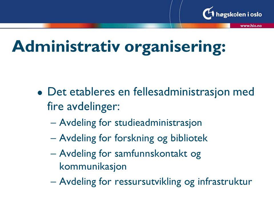 Administrativ organisering: l Det etableres en fellesadministrasjon med fire avdelinger: –Avdeling for studieadministrasjon –Avdeling for forskning og