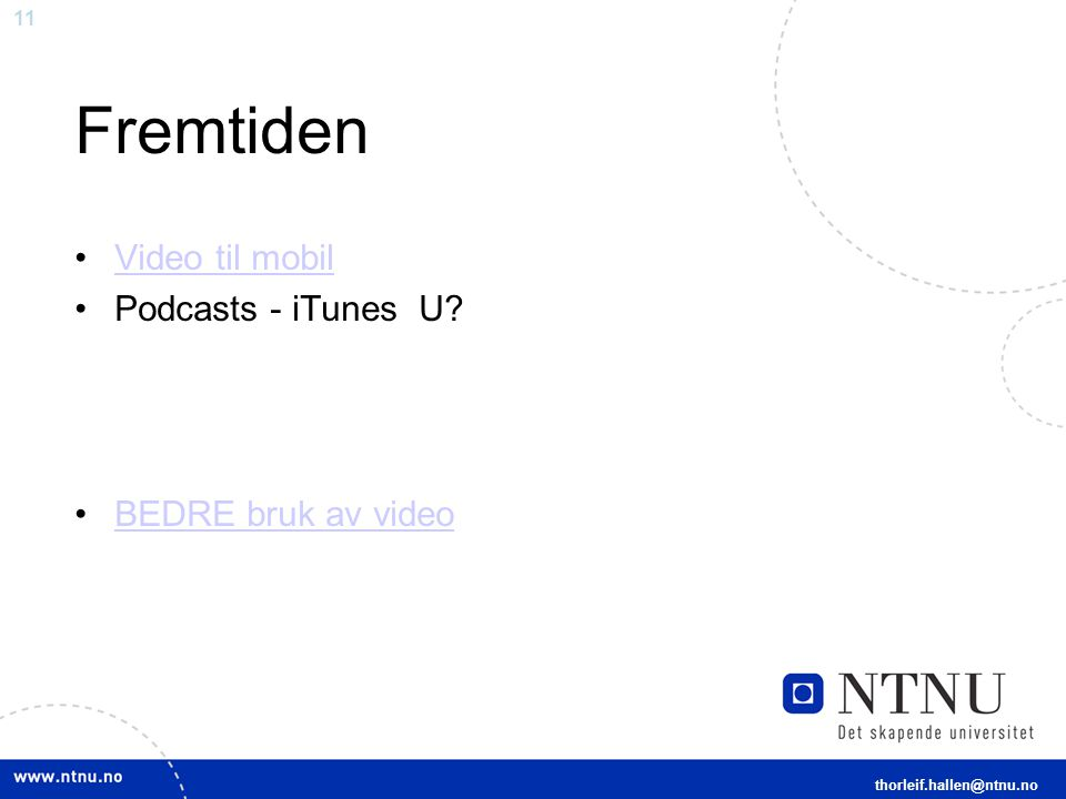 11 Fremtiden Video til mobil Podcasts - iTunes U BEDRE bruk av video thorleif.hallen@ntnu.no