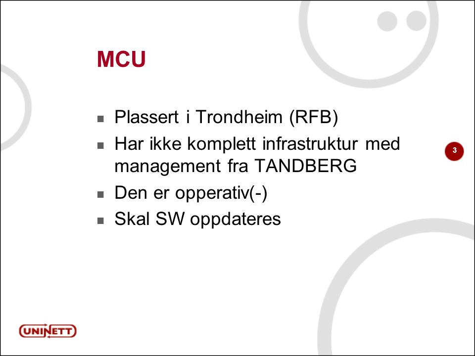 3 MCU Plassert i Trondheim (RFB) Har ikke komplett infrastruktur med management fra TANDBERG Den er opperativ(-) Skal SW oppdateres