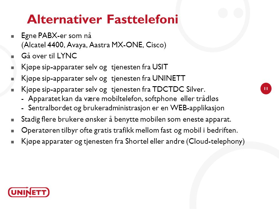 11 Alternativer Fasttelefoni Egne PABX-er som nå (Alcatel 4400, Avaya, Aastra MX-ONE, Cisco) Gå over til LYNC Kjøpe sip-apparater selv og tjenesten fr