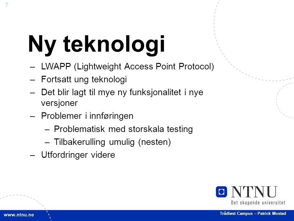 7 Ny teknologi –LWAPP (Lightweight Access Point Protocol) –Fortsatt ung teknologi –Det blir lagt til mye ny funksjonalitet i nye versjoner –Problemer i innføringen –Problematisk med storskala testing –Tilbakerulling umulig (nesten) –Utfordringer videre Trådløst Campus – Patrick Mostad