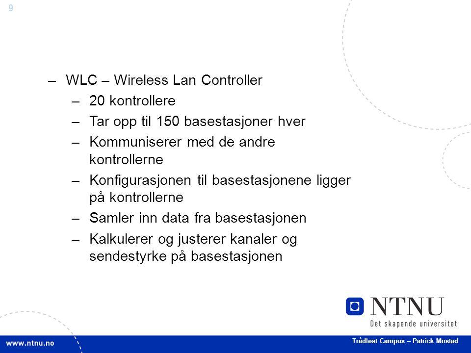 9 –WLC – Wireless Lan Controller –20 kontrollere –Tar opp til 150 basestasjoner hver –Kommuniserer med de andre kontrollerne –Konfigurasjonen til basestasjonene ligger på kontrollerne –Samler inn data fra basestasjonen –Kalkulerer og justerer kanaler og sendestyrke på basestasjonen Trådløst Campus – Patrick Mostad