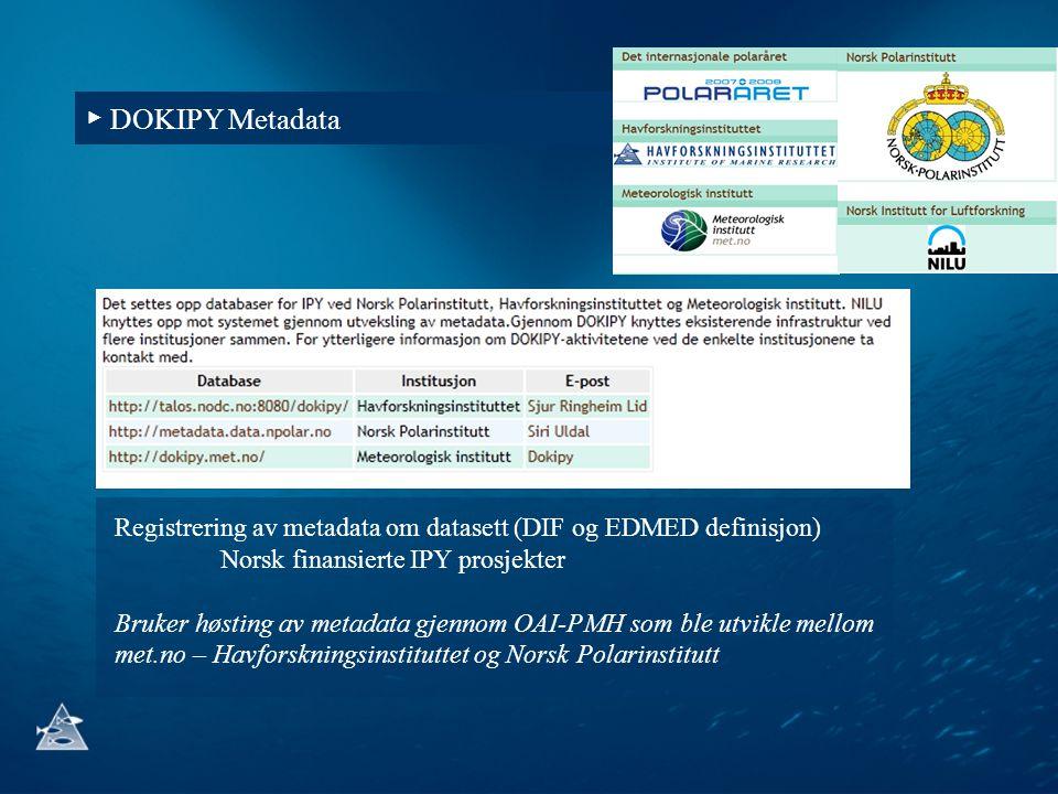 ▶ DOKIPY Metadata Registrering av metadata om datasett (DIF og EDMED definisjon) Norsk finansierte IPY prosjekter Bruker høsting av metadata gjennom O