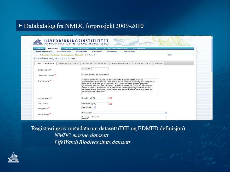 ▶ Datakatalog fra NMDC forprosjekt 2009-2010 Registrering av metadata om datasett (DIF og EDMED definisjon) NMDC marine datasett LifeWatch Biodiversit