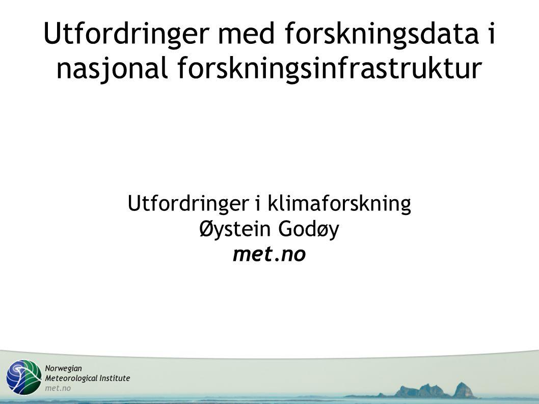 Utfordringer i klimaforskning Øystein Godøy met.no Utfordringer med forskningsdata i nasjonal forskningsinfrastruktur