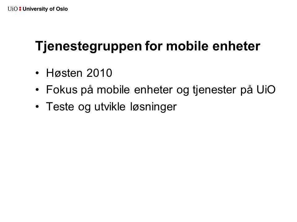 Tjenestegruppen for mobile enheter Høsten 2010 Fokus på mobile enheter og tjenester på UiO Teste og utvikle løsninger