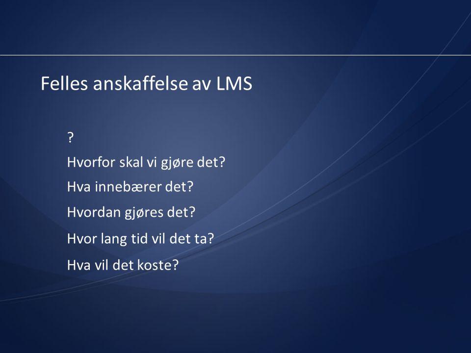 Felles anskaffelse av LMS ? Hvorfor skal vi gjøre det? Hva innebærer det? Hvordan gjøres det? Hvor lang tid vil det ta? Hva vil det koste?