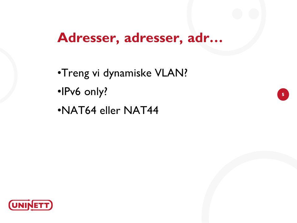 5 Adresser, adresser, adr… Treng vi dynamiske VLAN IPv6 only NAT64 eller NAT44