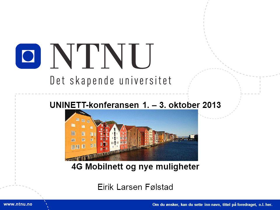 UNINETT-konferansen 1. – 3. oktober 2013 4G Mobilnett og nye muligheter Eirik Larsen Følstad Om du ønsker, kan du sette inn navn, tittel på foredraget