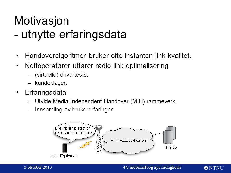 3.oktober 20134G mobilnett og nye muligheter Motivasjon - utnytte erfaringsdata Handoveralgoritmer bruker ofte instantan link kvalitet. Nettoperatører