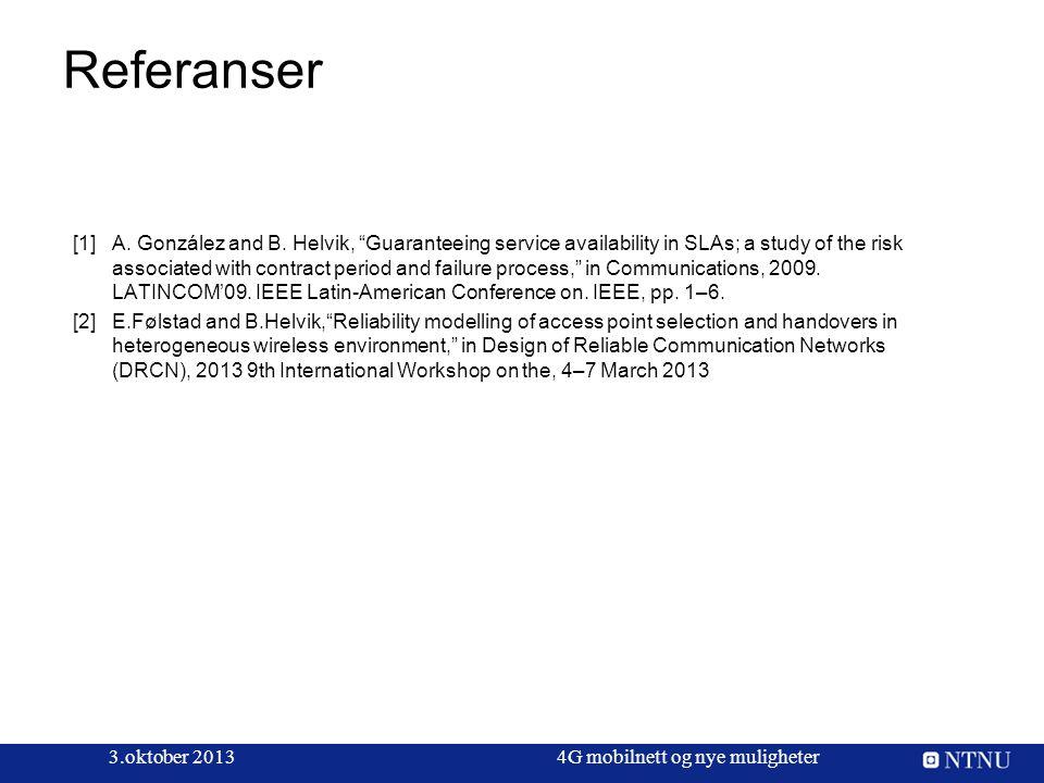 "Referanser 3.oktober 20134G mobilnett og nye muligheter [1] A. González and B. Helvik, ""Guaranteeing service availability in SLAs; a study of the ris"