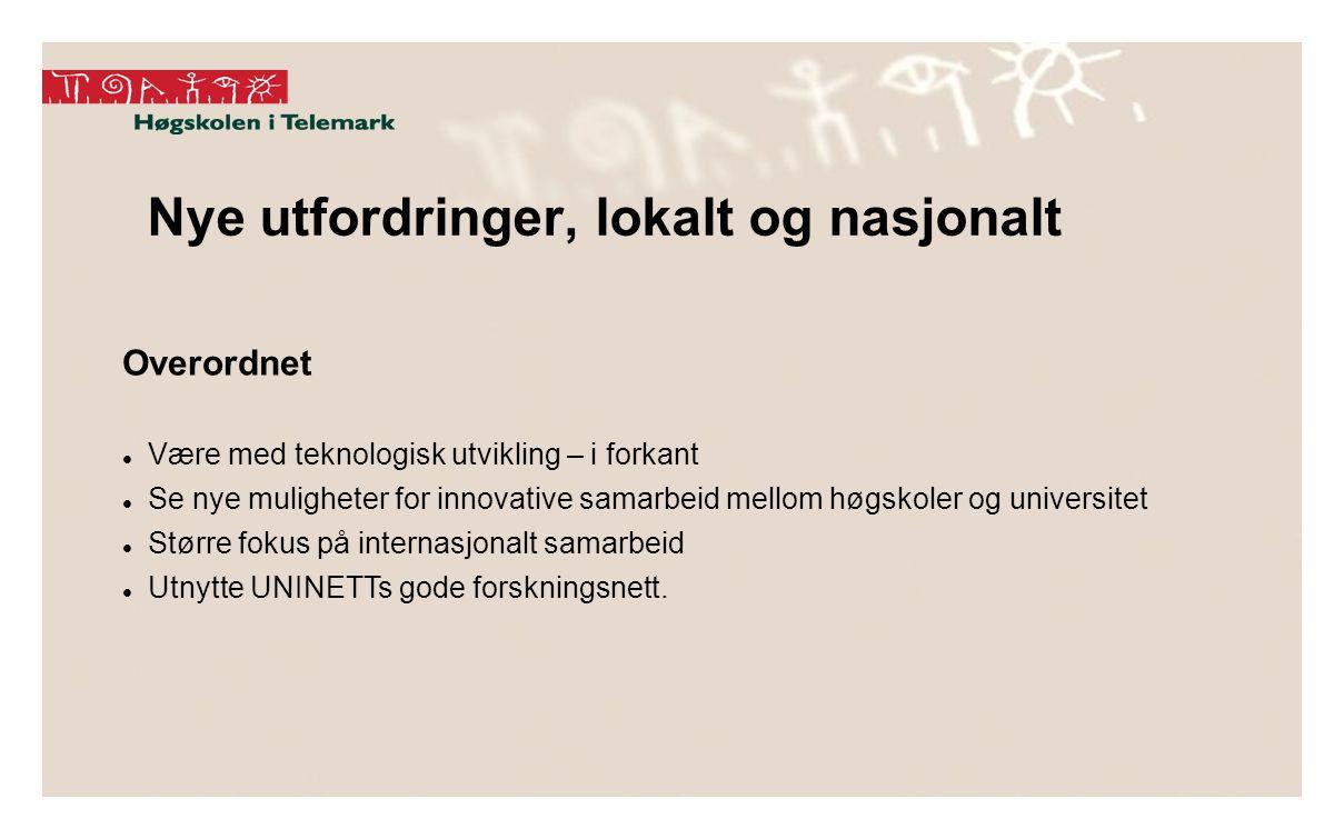 Nye utfordringer, lokalt og nasjonalt Overordnet Være med teknologisk utvikling – i forkant Se nye muligheter for innovative samarbeid mellom høgskoler og universitet Større fokus på internasjonalt samarbeid Utnytte UNINETTs gode forskningsnett.
