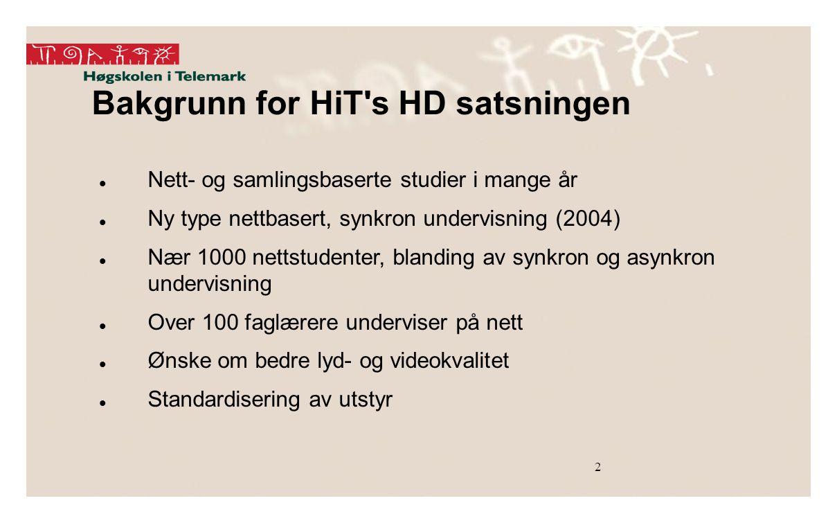Bakgrunn for HiT s HD satsningen Nett- og samlingsbaserte studier i mange år Ny type nettbasert, synkron undervisning (2004) Nær 1000 nettstudenter, blanding av synkron og asynkron undervisning Over 100 faglærere underviser på nett Ønske om bedre lyd- og videokvalitet Standardisering av utstyr 2
