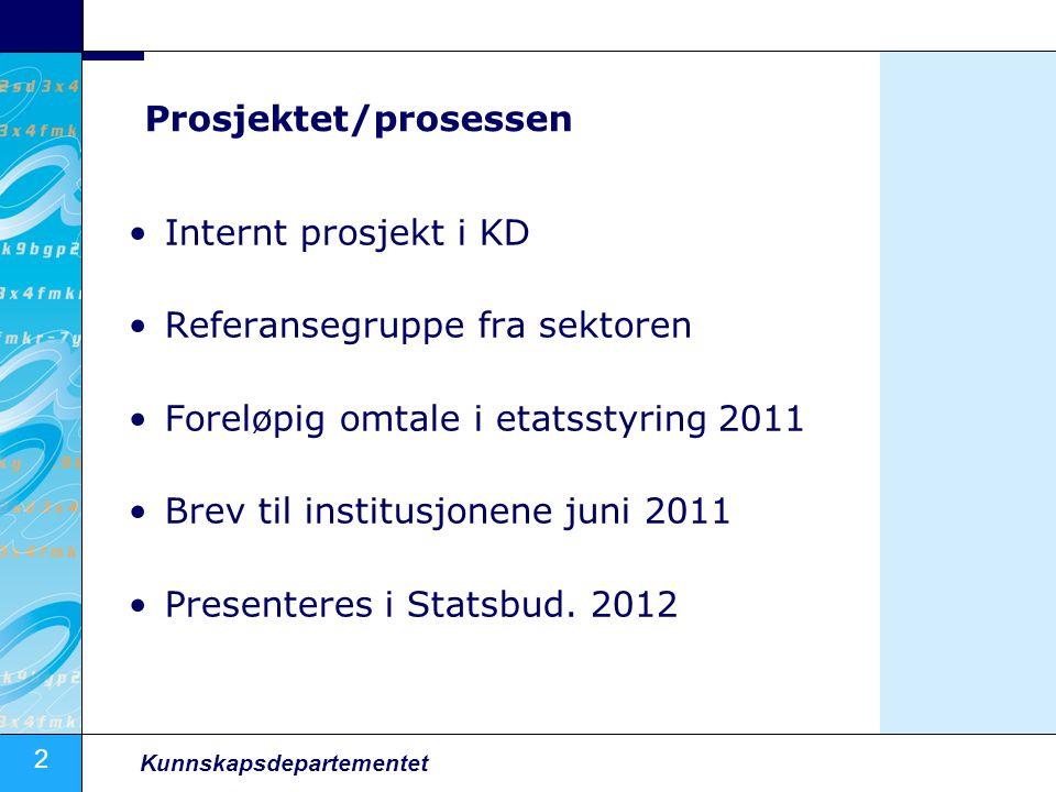 2 Kunnskapsdepartementet Prosjektet/prosessen Internt prosjekt i KD Referansegruppe fra sektoren Foreløpig omtale i etatsstyring 2011 Brev til institusjonene juni 2011 Presenteres i Statsbud.
