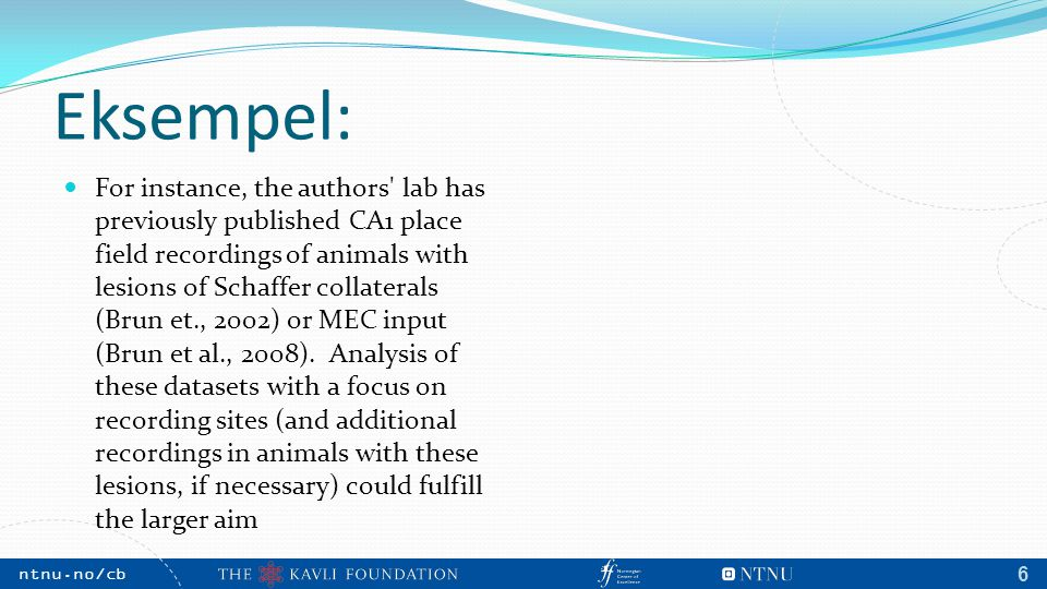 NTNU, May 2009 ntnu.no/cb m 6 Eksempel: For instance, the authors lab has previously published CA1 place field recordings of animals with lesions of Schaffer collaterals (Brun et., 2002) or MEC input (Brun et al., 2008).