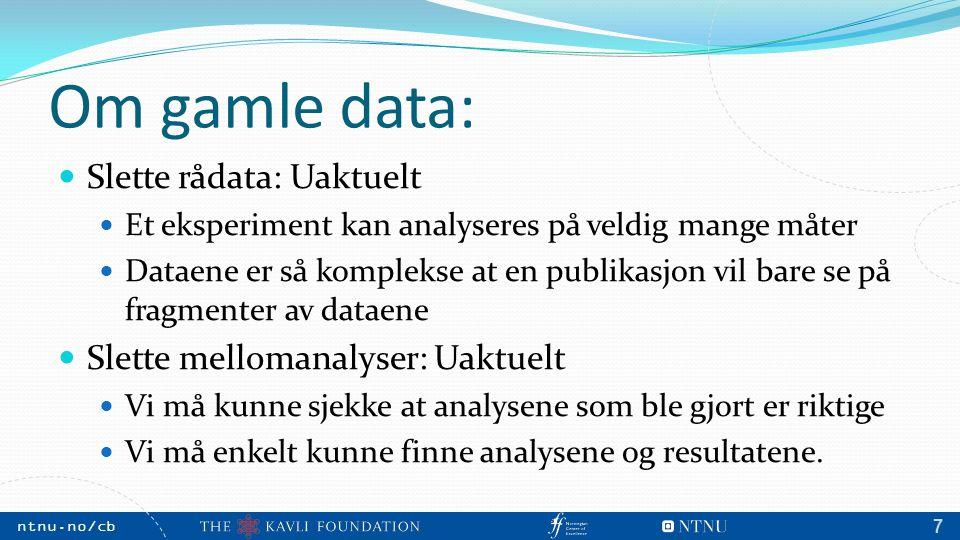 NTNU, May 2009 ntnu.no/cb m 7 Om gamle data: Slette rådata: Uaktuelt Et eksperiment kan analyseres på veldig mange måter Dataene er så komplekse at en