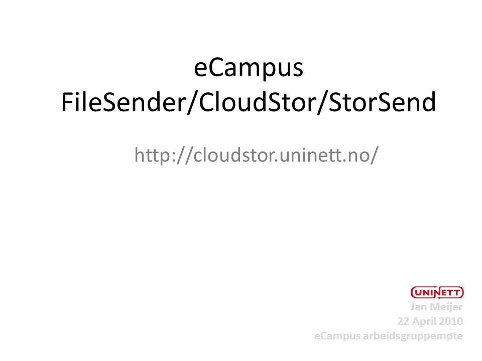 eCampus FileSender/CloudStor/StorSend http://cloudstor.uninett.no/ Jan Meijer 22 April 2010 eCampus arbeidsgruppemøte