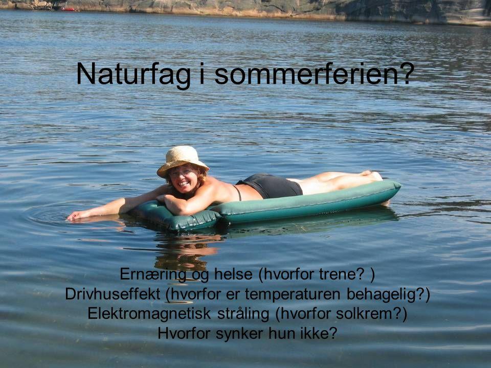 Naturfag i sommerferien? Ernæring og helse (hvorfor trene? ) Drivhuseffekt (hvorfor er temperaturen behagelig?) Elektromagnetisk stråling (hvorfor sol