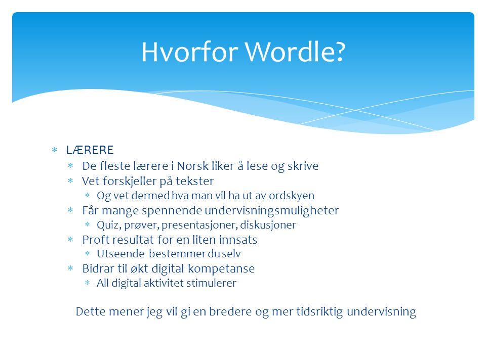  LÆRERE  De fleste lærere i Norsk liker å lese og skrive  Vet forskjeller på tekster  Og vet dermed hva man vil ha ut av ordskyen  Får mange spennende undervisningsmuligheter  Quiz, prøver, presentasjoner, diskusjoner  Proft resultat for en liten innsats  Utseende bestemmer du selv  Bidrar til økt digital kompetanse  All digital aktivitet stimulerer Dette mener jeg vil gi en bredere og mer tidsriktig undervisning Hvorfor Wordle?