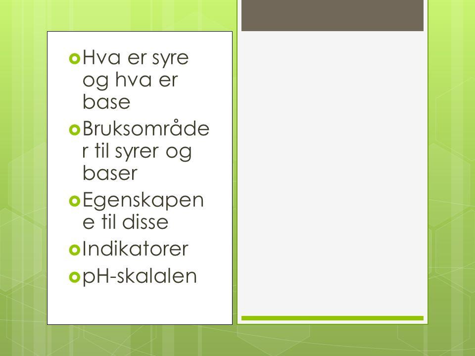  Hva er syre og hva er base  Bruksområde r til syrer og baser  Egenskapen e til disse  Indikatorer  pH-skalalen