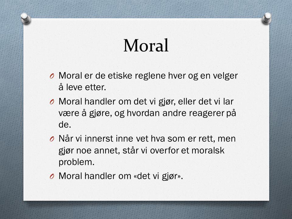 Moral O Moral er de etiske reglene hver og en velger å leve etter. O Moral handler om det vi gjør, eller det vi lar være å gjøre, og hvordan andre rea