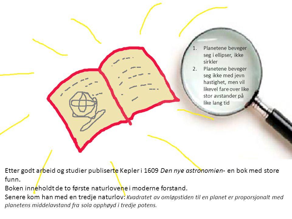 1.Planetene beveger seg i ellipser, ikke sirkler 2.Planetene beveger seg ikke med jevn hastighet, men vil likevel fare over like stor avstander på like lang tid Etter godt arbeid og studier publiserte Kepler i 1609 Den nye astronomien- en bok med store funn.