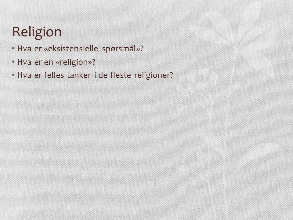 Religion Hva er «eksistensielle spørsmål»? Hva er en «religion»? Hva er felles tanker i de fleste religioner?