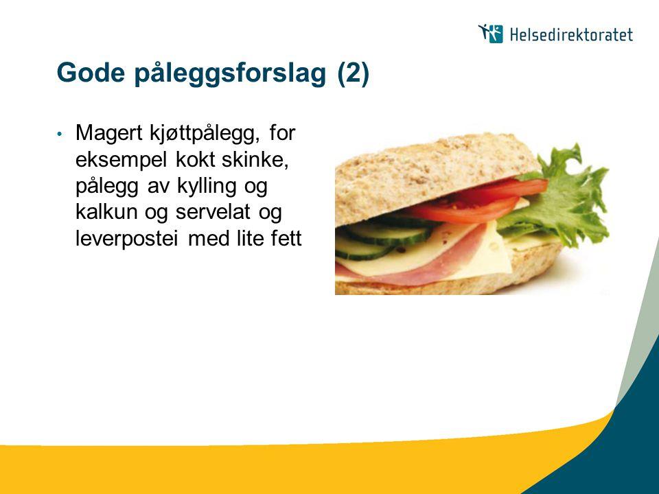 Gode påleggsforslag (2) Magert kjøttpålegg, for eksempel kokt skinke, pålegg av kylling og kalkun og servelat og leverpostei med lite fett