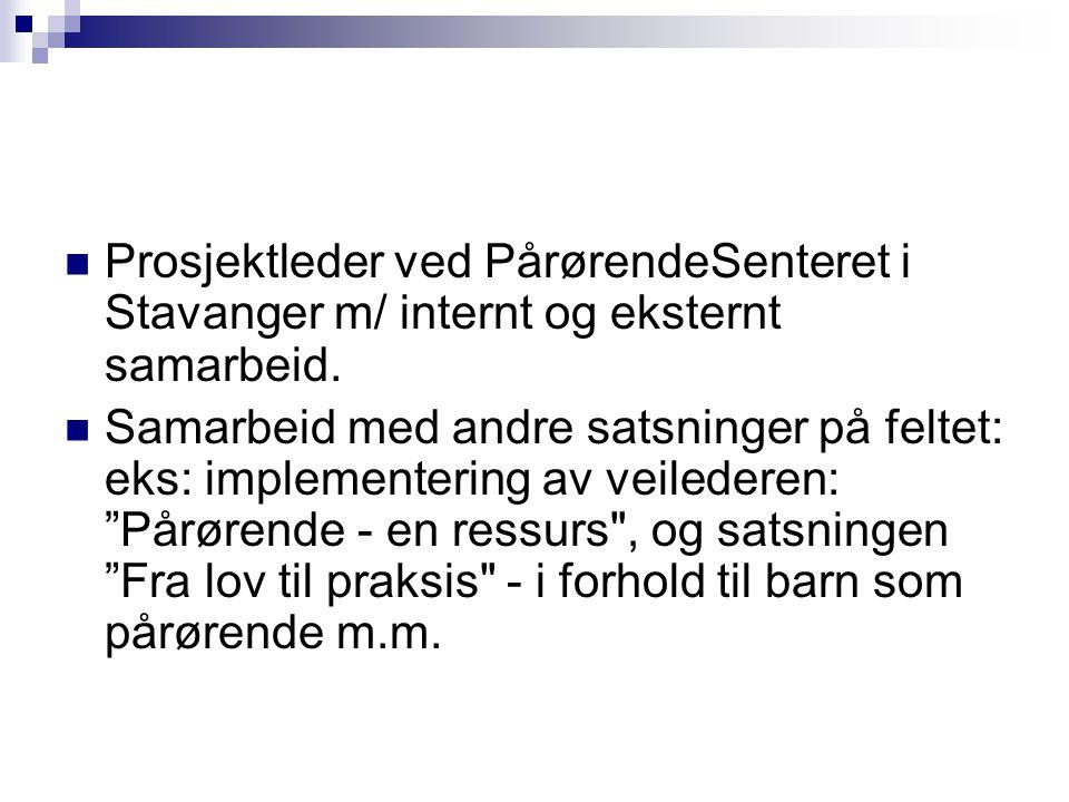 Prosjektleder ved PårørendeSenteret i Stavanger m/ internt og eksternt samarbeid. Samarbeid med andre satsninger på feltet: eks: implementering av vei