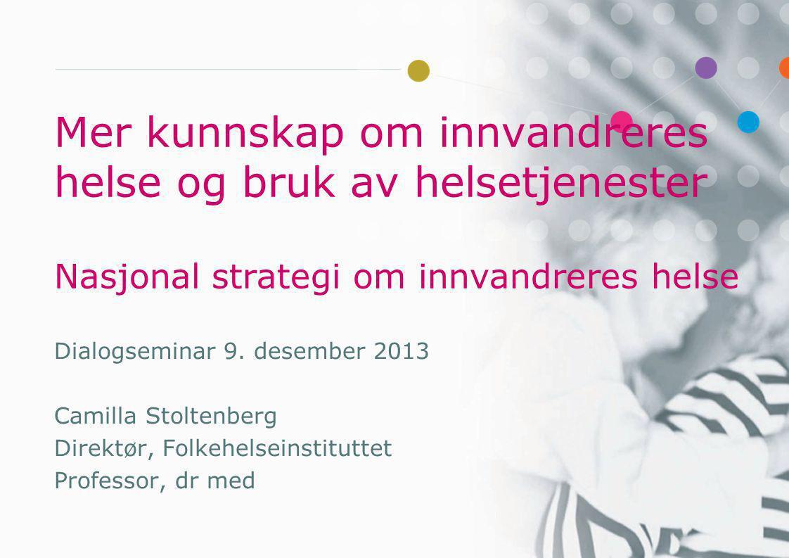 Mer kunnskap om innvandreres helse og bruk av helsetjenester Nasjonal strategi om innvandreres helse Dialogseminar 9. desember 2013 Camilla Stoltenber