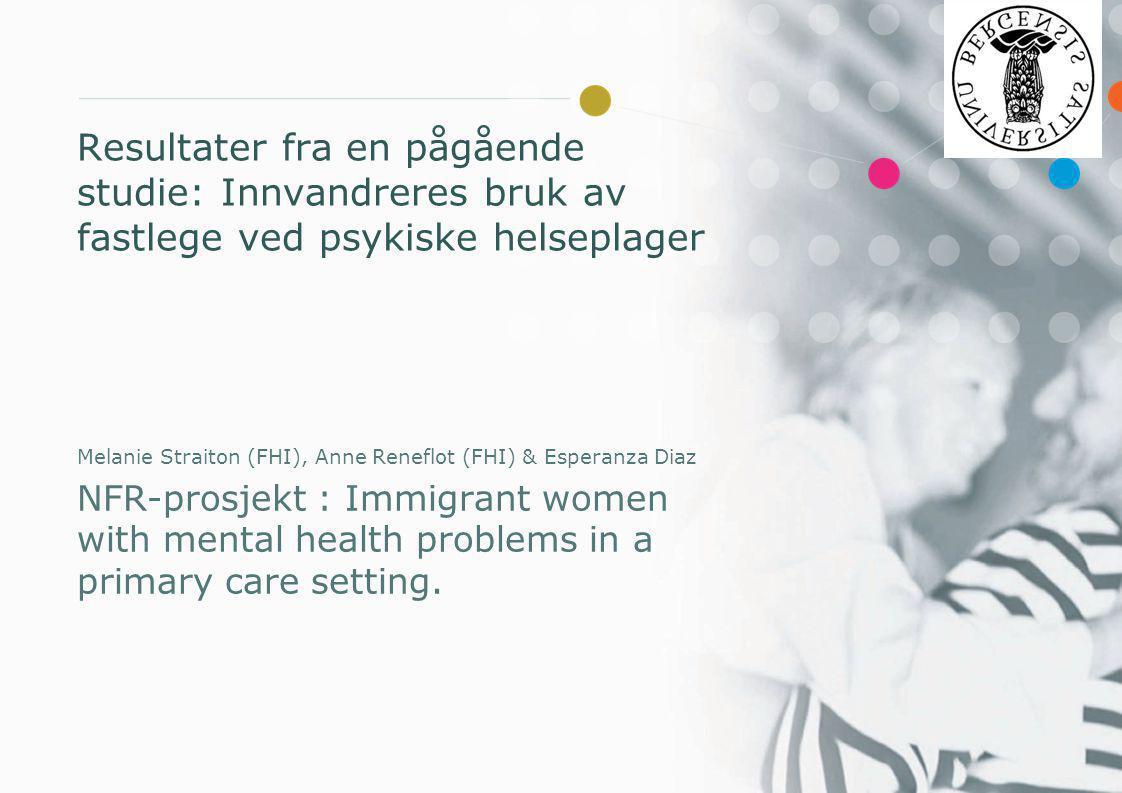 Resultater fra en pågående studie: Innvandreres bruk av fastlege ved psykiske helseplager Melanie Straiton (FHI), Anne Reneflot (FHI) & Esperanza Diaz