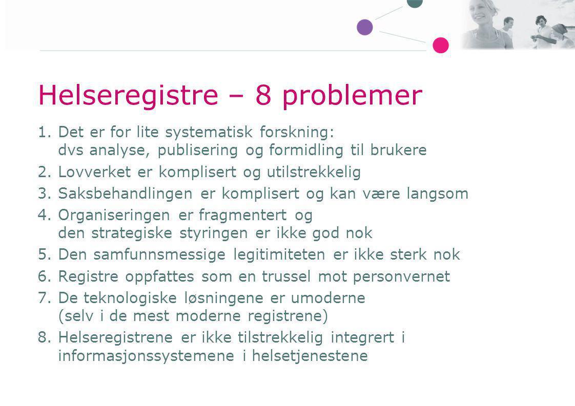 Helseregistre – 8 problemer 1.Det er for lite systematisk forskning: dvs analyse, publisering og formidling til brukere 2.Lovverket er komplisert og u