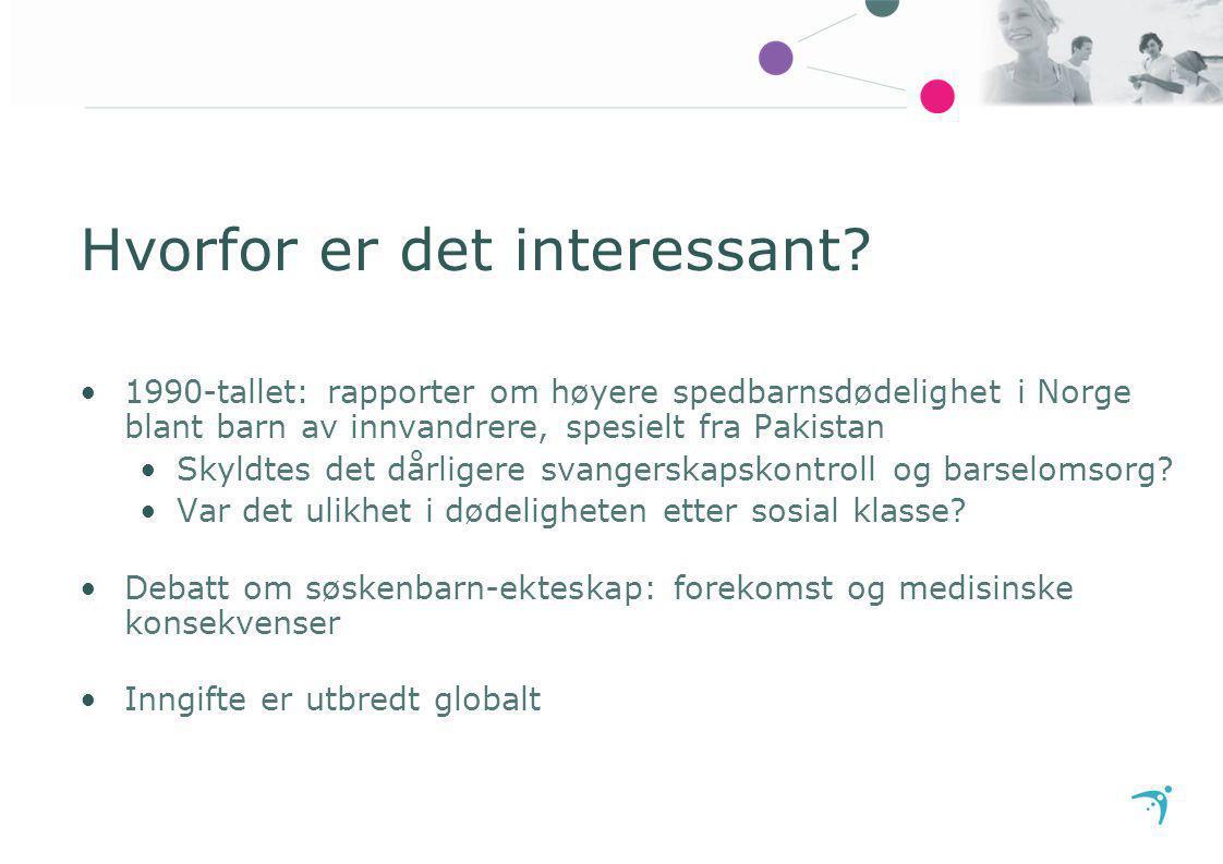 Hvorfor er det interessant? 1990-tallet: rapporter om høyere spedbarnsdødelighet i Norge blant barn av innvandrere, spesielt fra Pakistan Skyldtes det