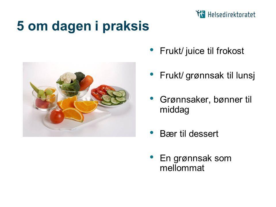 5 om dagen i praksis Frukt/ juice til frokost Frukt/ grønnsak til lunsj Grønnsaker, bønner til middag Bær til dessert En grønnsak som mellommat