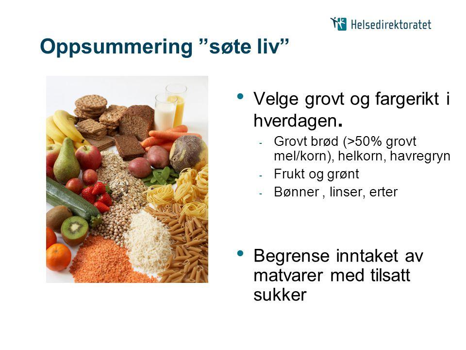 """Oppsummering """"søte liv"""" Velge grovt og fargerikt i hverdagen. - Grovt brød (>50% grovt mel/korn), helkorn, havregryn - Frukt og grønt - Bønner, linser"""