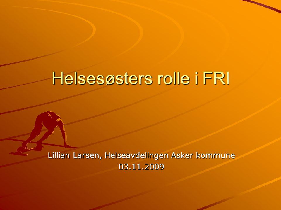 Helsesøsters rolle i FRI Lillian Larsen, Helseavdelingen Asker kommune 03.11.2009