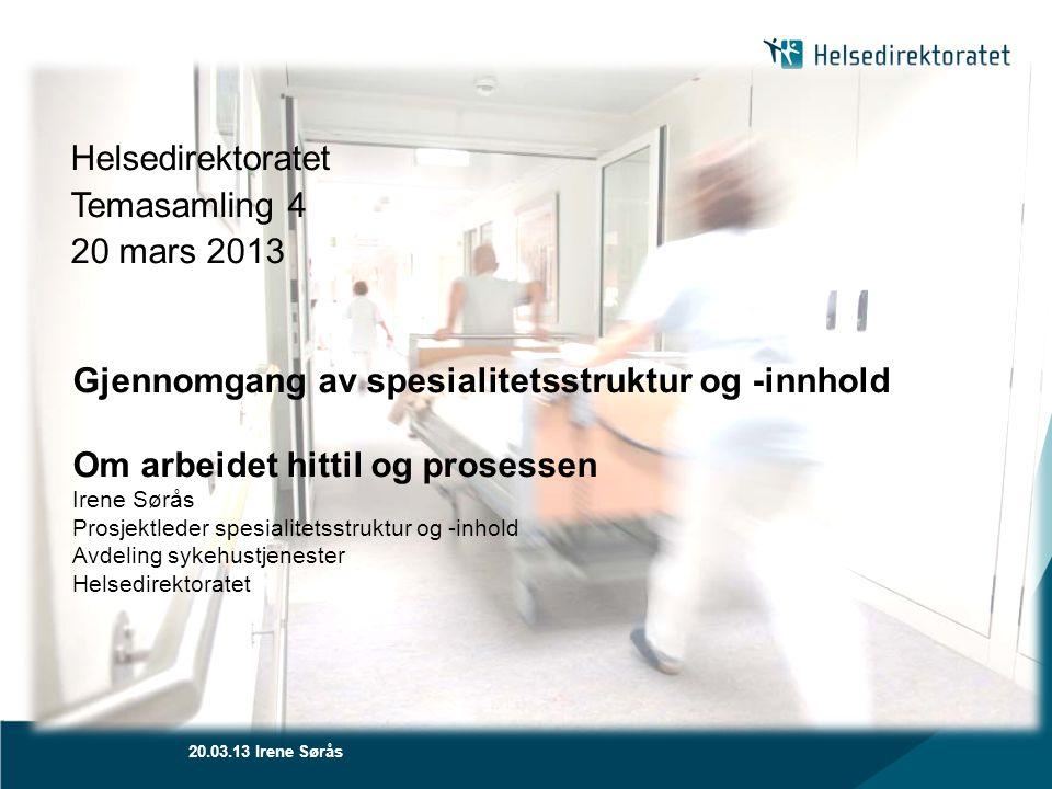 20.03.13 Irene Sørås Helsedirektoratet Temasamling 4 20 mars 2013 Gjennomgang av spesialitetsstruktur og -innhold Om arbeidet hittil og prosessen Iren