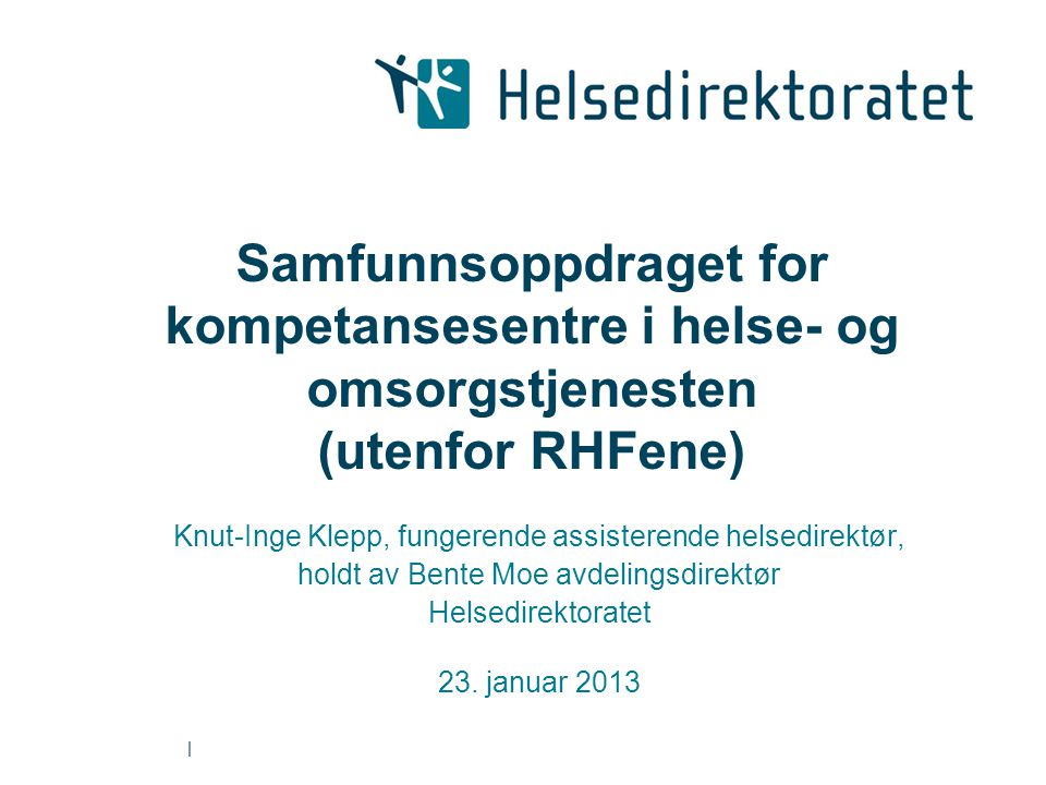 | Samfunnsoppdraget for kompetansesentre i helse- og omsorgstjenesten (utenfor RHFene) Knut-Inge Klepp, fungerende assisterende helsedirektør, holdt av Bente Moe avdelingsdirektør Helsedirektoratet 23.