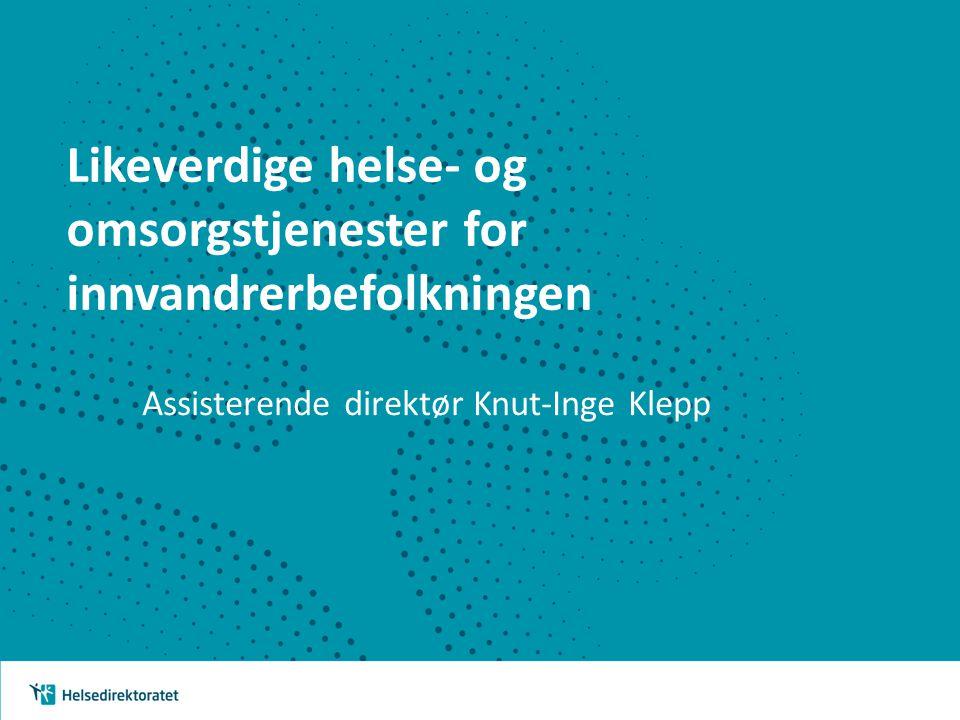 Likeverdige helse- og omsorgstjenester for innvandrerbefolkningen Assisterende direktør Knut-Inge Klepp