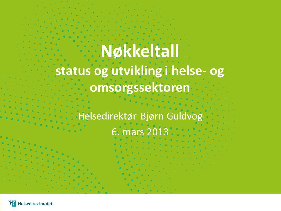 Nøkkeltall status og utvikling i helse- og omsorgssektoren Helsedirektør Bjørn Guldvog 6. mars 2013