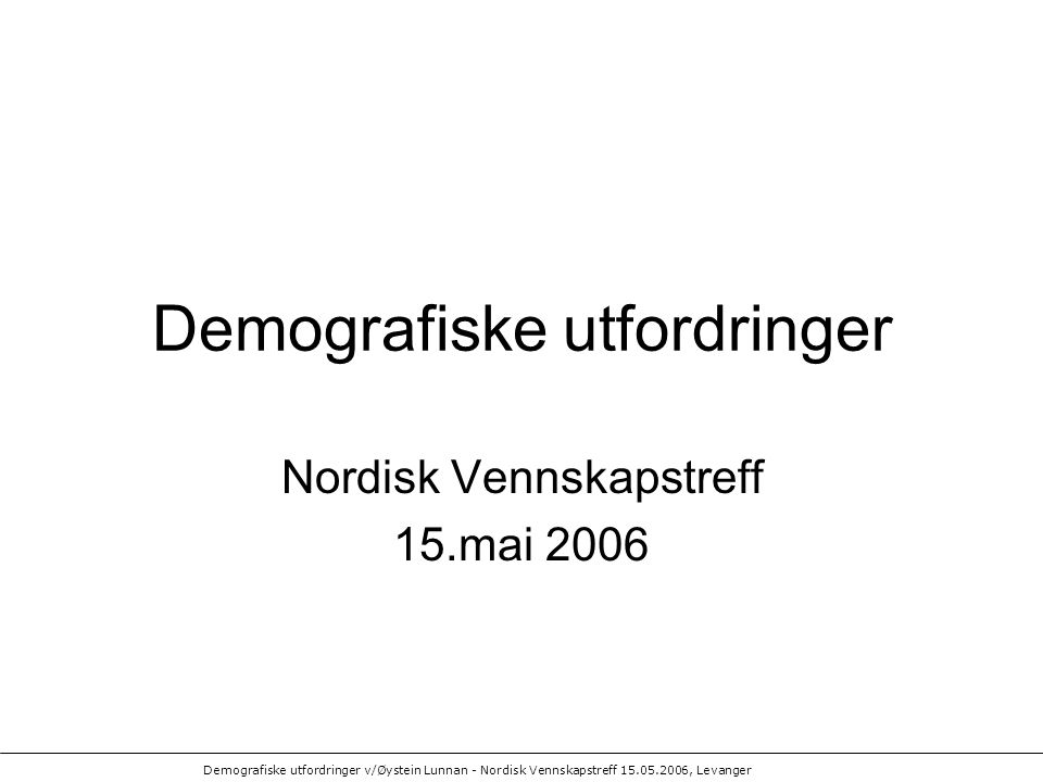 Demografiske utfordringer v/Øystein Lunnan - Nordisk Vennskapstreff 15.05.2006, Levanger Demografiske utfordringer Nordisk Vennskapstreff 15.mai 2006