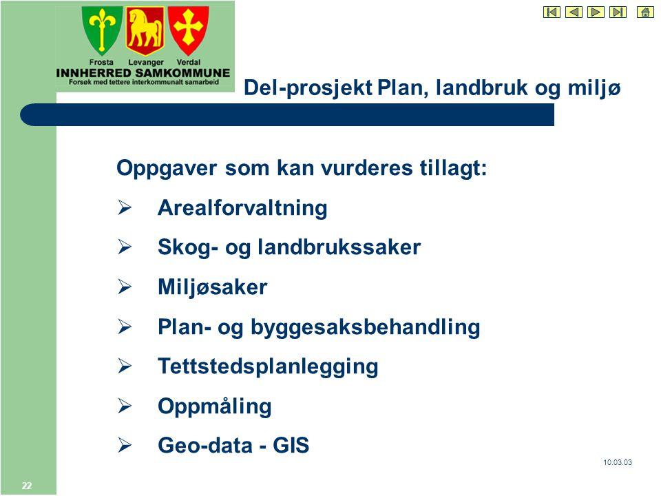 10.03.03 22 Del-prosjekt Plan, landbruk og miljø Oppgaver som kan vurderes tillagt:  Arealforvaltning  Skog- og landbrukssaker  Miljøsaker  Plan- og byggesaksbehandling  Tettstedsplanlegging  Oppmåling  Geo-data - GIS