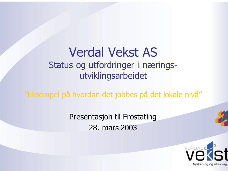 Verdal Vekst AS Status og utfordringer i nærings- utviklingsarbeidet Eksempel på hvordan det jobbes på det lokale nivå Presentasjon til Frostating 28.