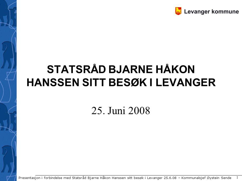 Presentasjon i forbindelse med Statsråd Bjarne Håkon Hanssen sitt besøk i Levanger 25.6.08 – Kommunalsjef Øystein Sende 1 STATSRÅD BJARNE HÅKON HANSSE